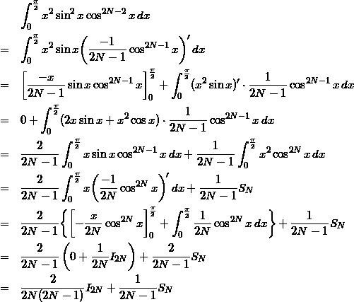 \begin{eqnarray*} & &  \int_{0}^{\frac{\pi}{2}} x^2\sin^2{x}\cos^{2N-2}{x}\,dx \\ & = & \int_{0}^{\frac{\pi}{2}}x^2\sin{x}\biggl(\frac{-1}{2N-1}\cos^{2N-1}{x}\biggr)'\,dx \\ & = & \biggl[\frac{-x}{2N-1}\sin{x}\cos^{2N-1}{x}\biggr]_{0}^{\frac{\pi}{2}} + \int_{0}^{\frac{\pi}{2}}(x^2\sin{x})'\cdot \frac{1}{2N-1}\cos^{2N-1}{x}\,dx \\ & = & 0 + \int_{0}^{\frac{\pi}{2}}(2x\sin{x} + x^2\cos{x})\cdot \frac{1}{2N-1}\cos^{2N-1}{x}\,dx \\ & = & \frac{2}{2N-1}\int_{0}^{\frac{\pi}{2}}x\sin{x}\cos^{2N-1}{x}\,dx + \frac{1}{2N-1}\int_{0}^{\frac{\pi}{2}} x^2\cos^{2N}{x}\,dx \\ & = & \frac{2}{2N-1}\int_{0}^{\frac{\pi}{2}}x\biggl(\frac{-1}{2N}\cos^{2N}{x}\biggr)'\,dx + \frac{1}{2N-1}S_N \\ & = & \frac{2}{2N-1}\biggl\{\biggl[-\frac{x}{2N}\cos^{2N}{x}\biggr]_{0}^{\frac{\pi}{2}}+\int_{0}^{\frac{\pi}{2}}\frac{1}{2N}\cos^{2N}{x}\,dx\biggr\} + \frac{1}{2N-1}S_N \\ & = & \frac{2}{2N-1}\left(0 + \frac{1}{2N}I_{2N}\right) + \frac{2}{2N-1}S_N \\ & = & \frac{2}{2N(2N-1)}I_{2N} + \frac{1}{2N-1}S_N \end{eqnarray*}