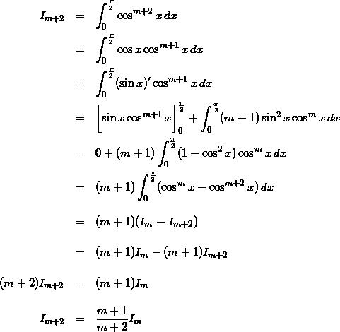 \begin{eqnarray*} I_{m+2}  & = & \int_{0}^{\frac{\pi}{2}} \cos^{m+2}{x}\,dx \\ & = & \int_{0}^{\frac{\pi}{2}} \cos{x}\cos^{m+1}{x}\,dx \\ & = & \int_{0}^{\frac{\pi}{2}}(\sin{x})' \cos^{m+1}{x}\,dx \\ & = & \biggl[\sin{x}\cos^{m+1}{x}\biggr]_{0}^{\frac{\pi}{2}} + \int_{0}^{\frac{\pi}{2}} (m+1)\sin^2{x} \cos^m{x}\,dx \\ & = & 0 + (m+1)\int_{0}^{\frac{\pi}{2}} (1-\cos^2{x})\cos^m{x}\,dx  \\ & = & (m+1)\int_{0}^{\frac{\pi}{2}} (\cos^{m}{x}-\cos^{m+2}{x})\,dx  \\[10pt] & = & (m+1)(I_m - I_{m+2}) \\[12pt] & = & (m+1)I_m - (m+1)I_{m+2} \\[12pt] (m+2)I_{m+2} & = & (m+1)I_m \\[12pt] I_{m+2} & = & \frac{m+1}{m+2}I_m \end{eqnarray*}